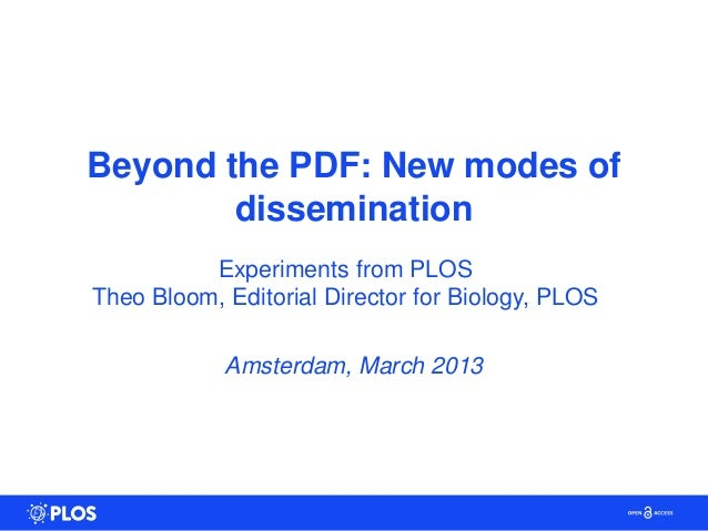 Beyond the PDF: New modes of        dissemination          Experiments from PLOSTheo Bloom, Editorial Director for Biology...