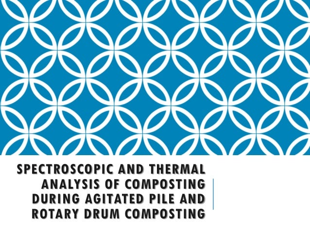 SPECTROSCOPIC AND THERMAL   ANALYSIS OF COMPOSTING  DURING AGITATED PILE AND  ROTARY DRUM COMPOSTING