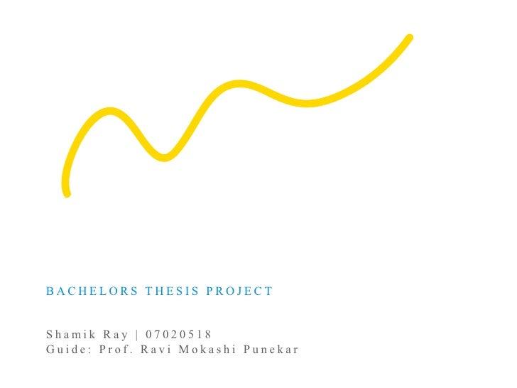 BACHELORS THESIS PROJECT   Shamik Ray | 07020518 Guide: Prof. Ravi Mokashi Punekar