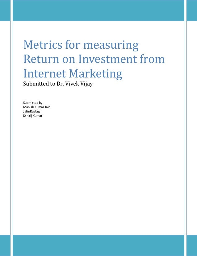 Metrics for measuringReturn on Investment fromInternet MarketingSubmitted to Dr. Vivek VijaySubmitted byManish Kumar JainJ...