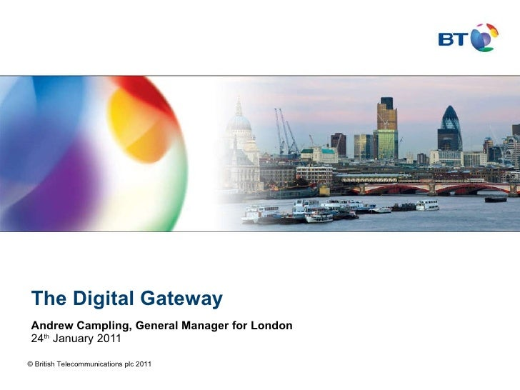 The Digital Gateway Andrew Campling, General Manager for London 24 th  January 2011 © British Telecommunications plc 2011