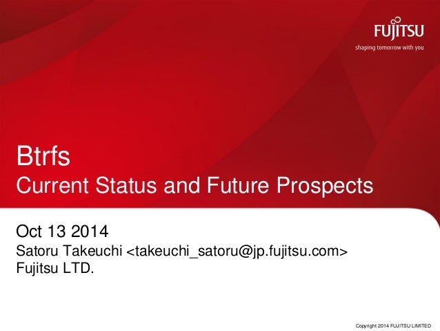Copyright 2014 FUJITSU LIMITED  BtrfsCurrent Status and Future Prospects  Oct 13 2014  Satoru Takeuchi <takeuchi_satoru@jp...