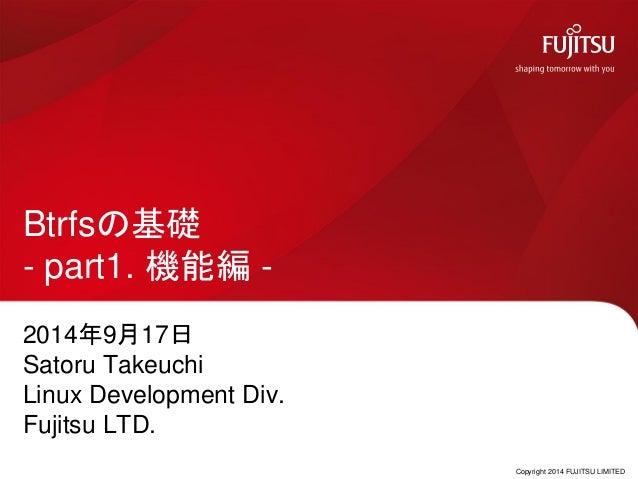 Copyright 2014 FUJITSU LIMITED Btrfsの基礎 - part1. 機能編 - 2014年9月17日 Satoru Takeuchi Linux Development Div. Fujitsu LTD.