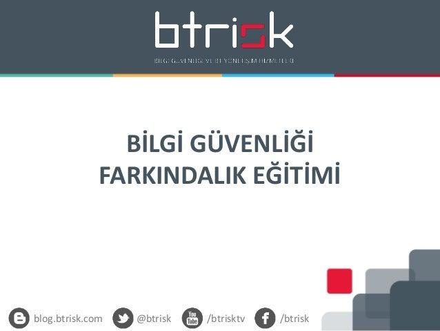 BİLGİ GÜVENLİĞİ FARKINDALIK EĞİTİMİ blog.btrisk.com @btrisk /btrisktv /btrisk