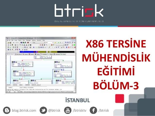 X86 TERSİNE MÜHENDİSLİK EĞİTİMİ BÖLÜM-3 İSTANBUL blog.btrisk.com @btrisk /btrisktv /btrisk