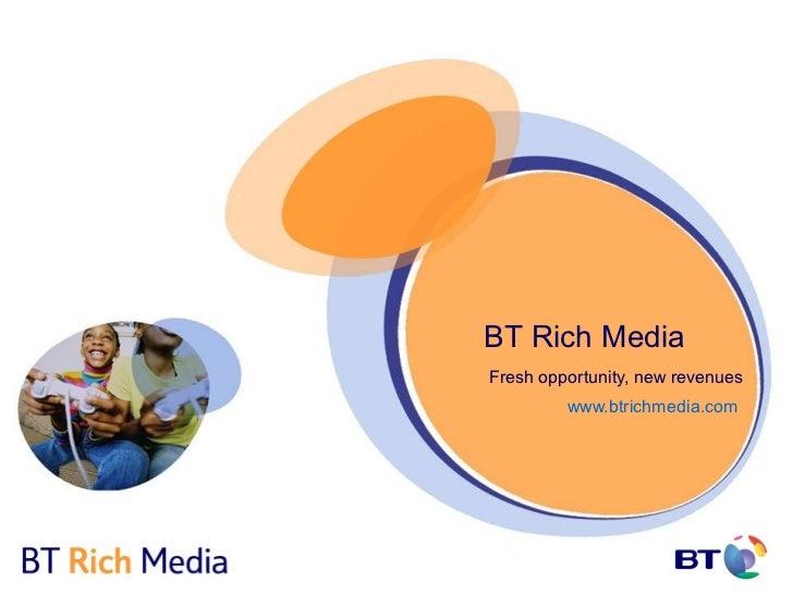 BT Rich MediaFresh opportunity, new revenues         www.btrichmedia.com