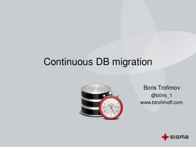 Continuous DB migration Boris Trofimov @b0ris_1 www.btrofimoff.com