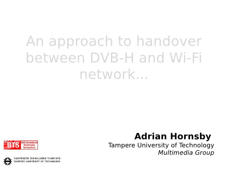 An approach to handover between DVB-H and Wi-Fi        network...                     Adrian Hornsby           Tampere Uni...