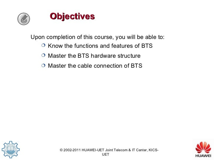 <ul><li>Upon completion of this course, you will be able to: </li></ul><ul><ul><li>Know the functions and features of BTS ...