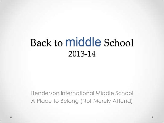 Back to middle School 2013-14 Henderson International Middle School A Place to Belong (Not Merely Attend)