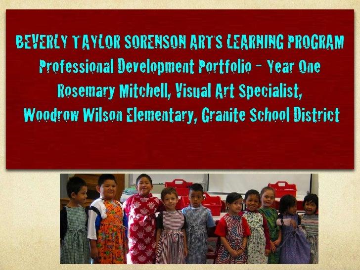BEVERLY TAYLOR SORENSON ARTS LEARNING PROGRAM    Professional Development Portfolio - Year One       Rosemary Mitchell, Vi...