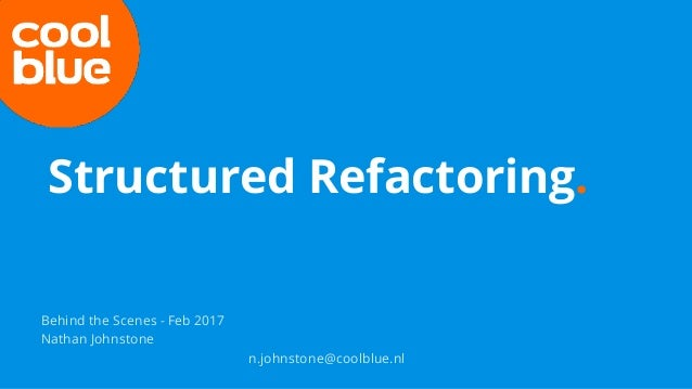 Behind the Scenes - Feb 2017 Nathan Johnstone n.johnstone@coolblue.nl Structured Refactoring.
