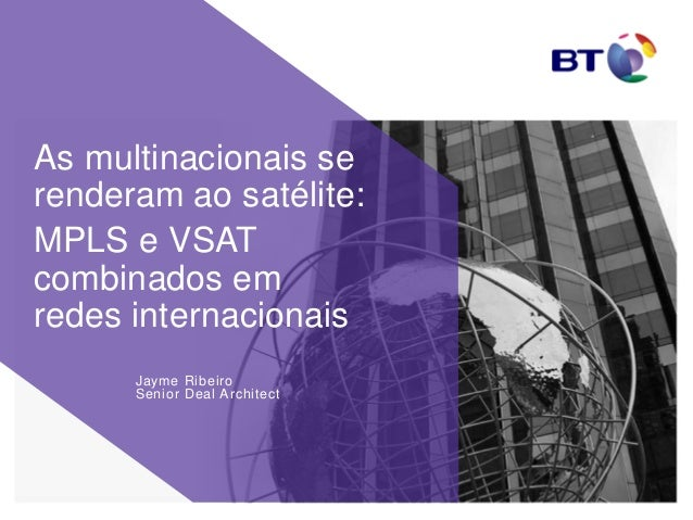 Jayme Ribeiro Senior Deal Architect As multinacionais se renderam ao satélite: MPLS e VSAT combinados em redes internacion...
