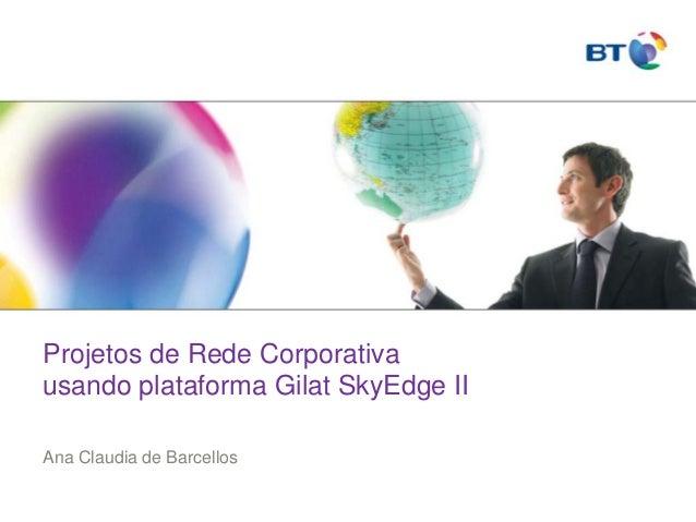 Projetos de Rede Corporativa usando plataforma Gilat SkyEdge II Ana Claudia de Barcellos