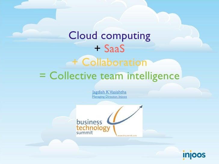 Cloud computing            + SaaS       + Collaboration = Collective team intelligence            Jagdish K Vasishtha     ...