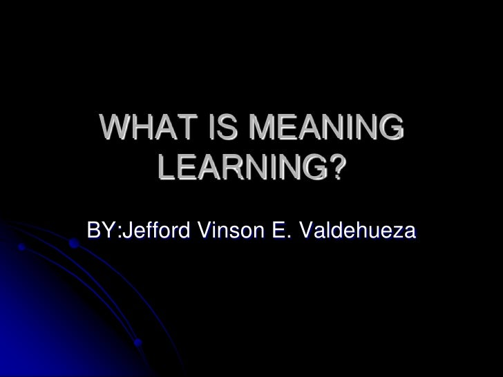 WHAT IS MEANING LEARNING?<br />BY:Jefford Vinson E. Valdehueza<br />