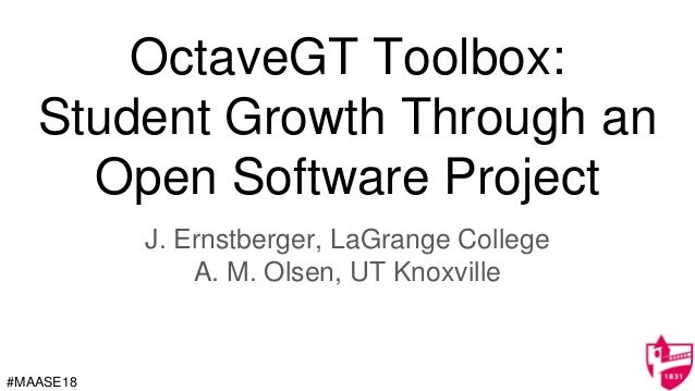 OctaveGT Toolbox: Student Growth Through an Open Software Project J. Ernstberger, LaGrange College A. M. Olsen, UT Knoxvil...