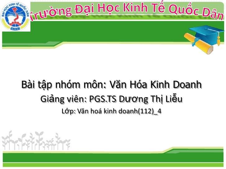 Bài tập nhóm môn: Văn Hóa Kinh Doanh     Giảng viên: PGS.TS Dương Thị Liễu        Lớp: Văn hoá kinh doanh(112)_4
