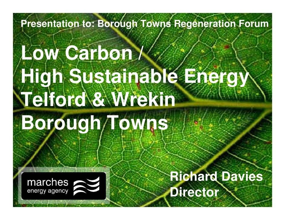 Presentation to: Borough Towns Regeneration Forum   Low Carbon / High Sustainable Energy Telford & Wrekin Borough Towns   ...