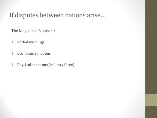 If disputes between nations arise… The League had 3 options:  1. Verbal warnings 1. Economic Sanctions 1. Physical sanctio...