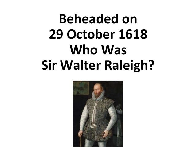 Beheaded on 29 October 1618 Who Was Sir Walter Raleigh?