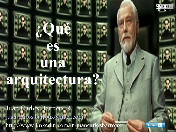 ¿Qué      es     unaarquitectura?Juan Carlos Barroux R.juan-carlos.barroux@intel.comhttp://www.linkedin.com/in/juancarlosb...