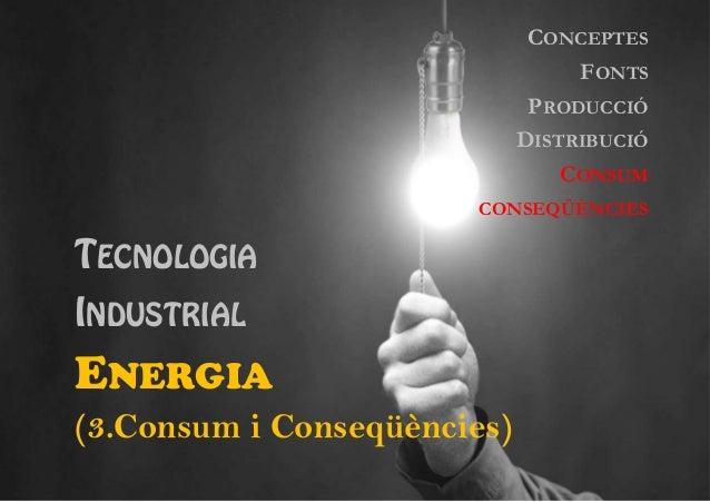 CONCEPTES FONTS PRODUCCIÓ DISTRIBUCIÓ CONSUM CONSEQÜÈNCIES  TECNOLOGIA INDUSTRIAL  ENERGIA (3.Consum i Conseqüències)