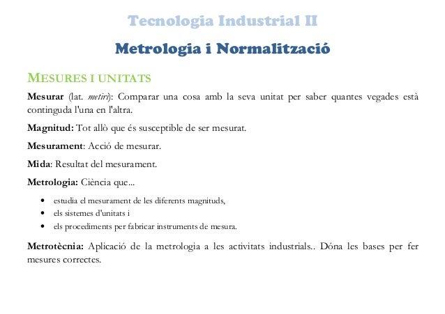 Tecnologia Industrial II Metrologia i Normalització MESURES I UNITATS Mesurar (lat. metiri): Comparar una cosa amb la seva...