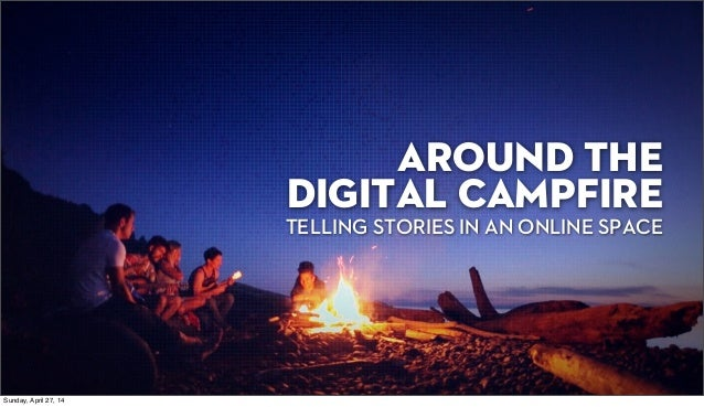 AROUND THE DIGITAL CAMPFIRE TELLING STORIES IN AN ONLINE SPACE Sunday, April 27, 14