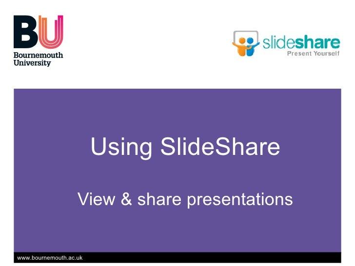 Using SlideShare View & share presentations Using SlideShare View & share presentations