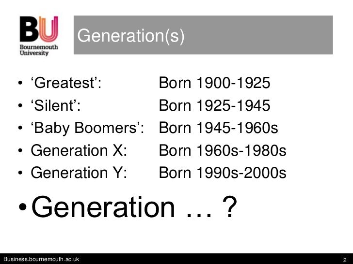 Generation(s)    •    'Greatest':              Born 1900-1925    •    'Silent':                Born 1925-1945    •    'Bab...
