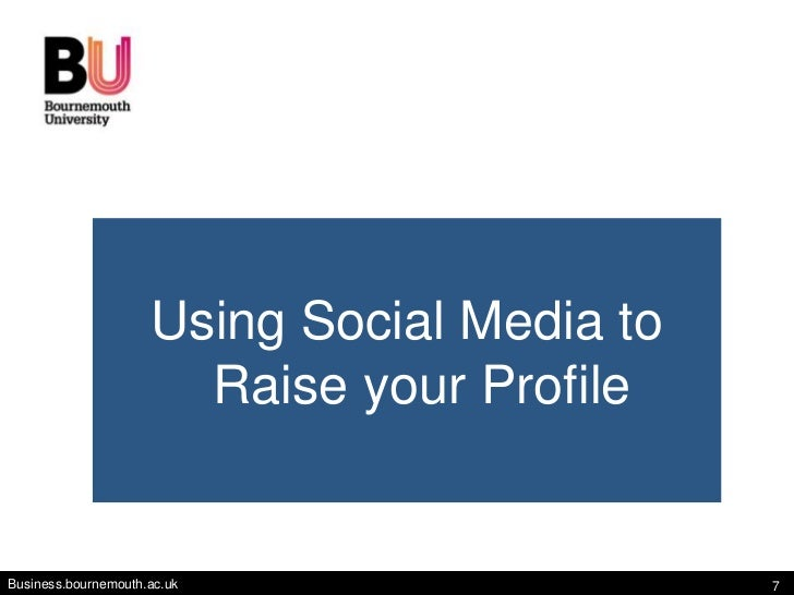 Using Social Media to                       Raise your ProfileBusiness.bournemouth.ac.uk                   7
