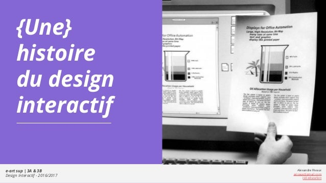 e-art sup | 3A & 3B Design Interactif - 2016/2017 Alexandre Rivaux arivaux@gmail.com ixd.education {Une} histoire du desig...
