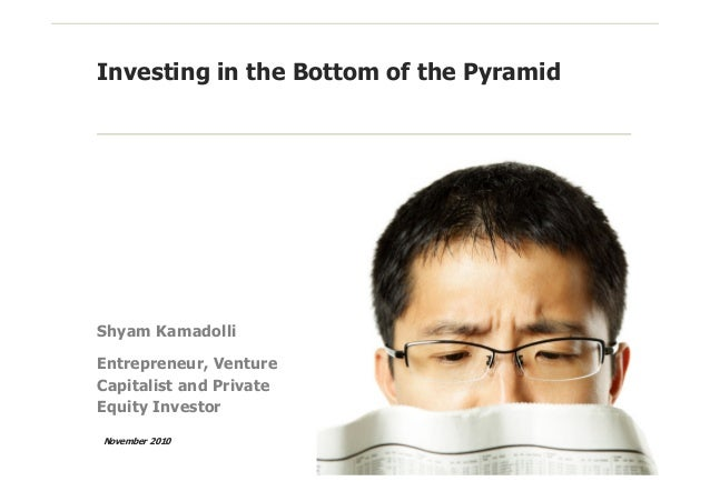 Investing in the Bottom of the Pyramid Shyam Kamadolli Entrepreneur, Venture Capitalist and Private Equity Investor Novemb...