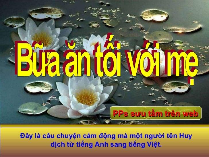 Bữa ăn tối với mẹ PPs sưu tầm trên web Đây là câu chuyện cảm động mà một người tên Huy dịch từ tiếng Anh sang tiếng Việt.