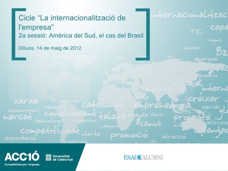 """Cicle """"La internacionalització delempresa""""2a sessió: Amèrica del Sud, el cas del BrasilDilluns, 14 de maig de 2012"""