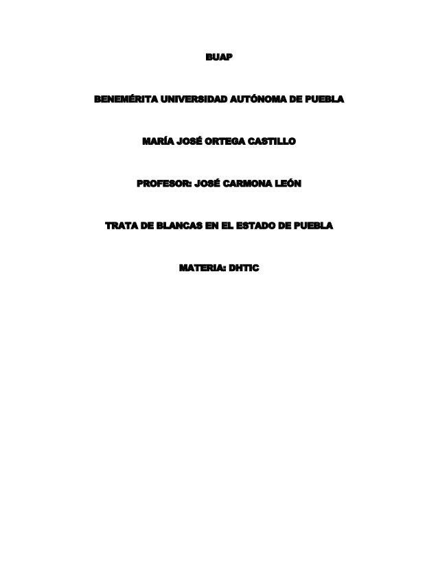BUAP BENEMÉRITA UNIVERSIDAD AUTÓNOMA DE PUEBLA MARÍA JOSÉ ORTEGA CASTILLO PROFESOR: JOSÉ CARMONA LEÓN TRATA DE BLANCAS EN ...