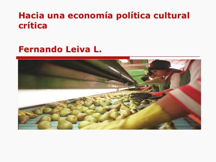 Hacia una econom ía política cultural crítica Fernando Leiva L.