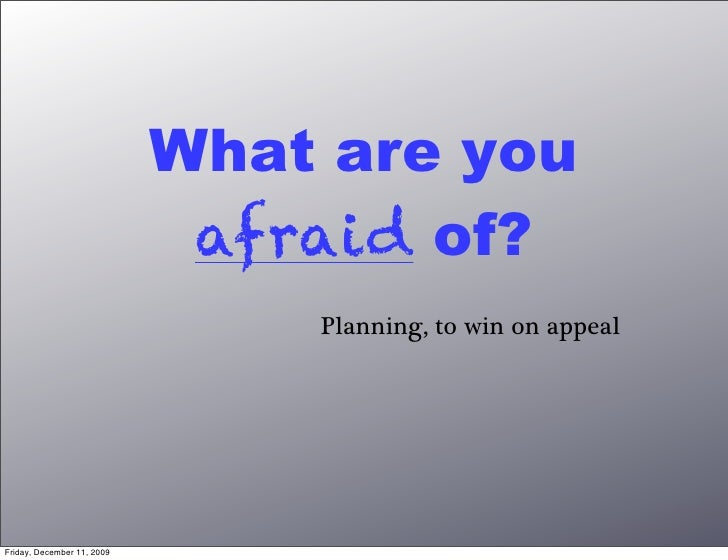 What are you                              afraid of?                                 Planning, to win on appeal     Friday...