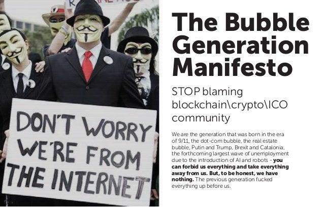 The Bubble Generation Manifesto STOP blaming blockchaincryptoICO community We are the generation that was born in the era ...