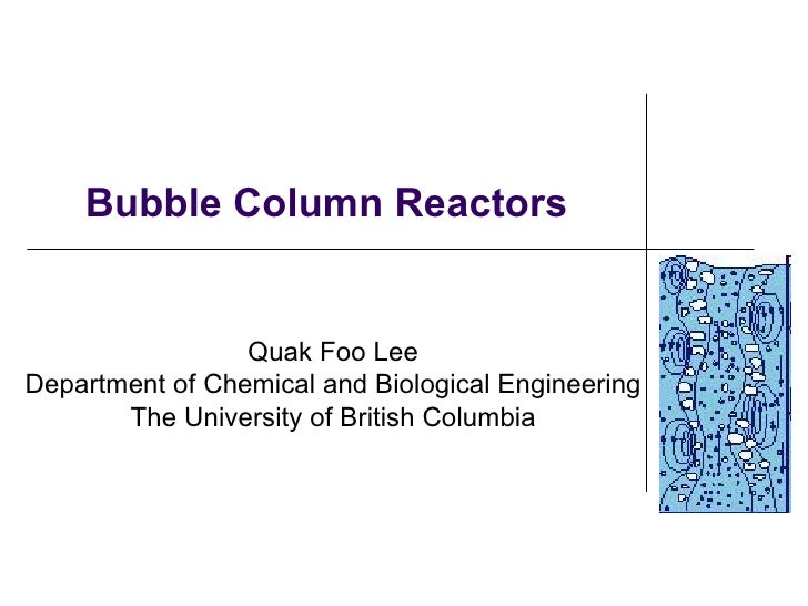 Bubble Column Reactors                 Quak Foo LeeDepartment of Chemical and Biological Engineering       The University ...