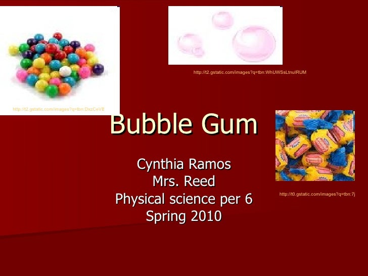 Bubble Gum Cynthia Ramos Mrs. Reed Physical science per 6 Spring 2010 http://t2.gstatic.com/images?q=tbn:DxzCeVBzNkaqUM:ht...