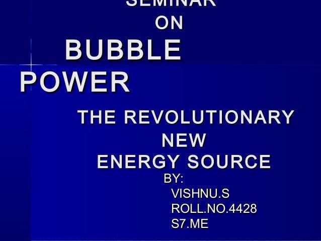 SEMINARSEMINAR ONON BUBBLEBUBBLE POWERPOWER THE REVOLUTIONARYTHE REVOLUTIONARY NEWNEW ENERGY SOURCEENERGY SOURCE BY:BY: VI...