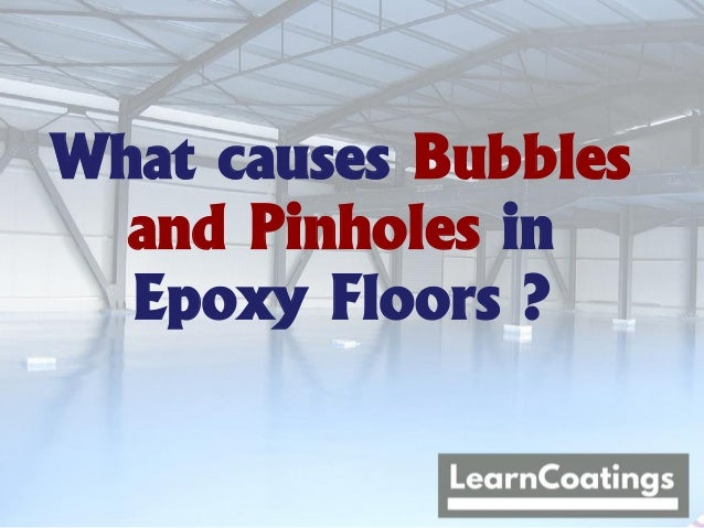 What causes Bubbles and Pinholes in Epoxy Floors ?