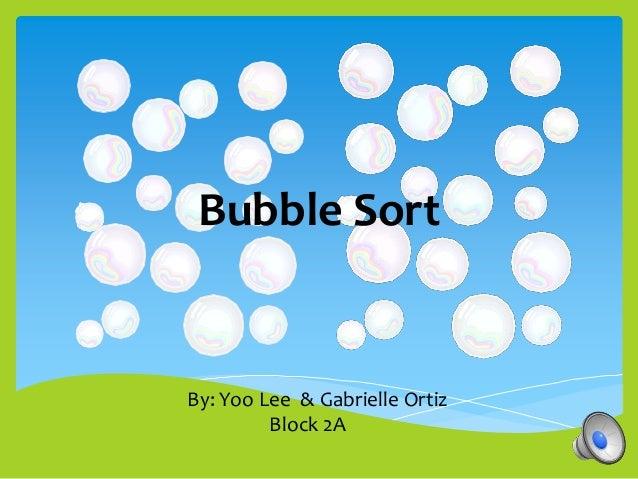 Bubble SortBy: Yoo Lee & Gabrielle Ortiz         Block 2A