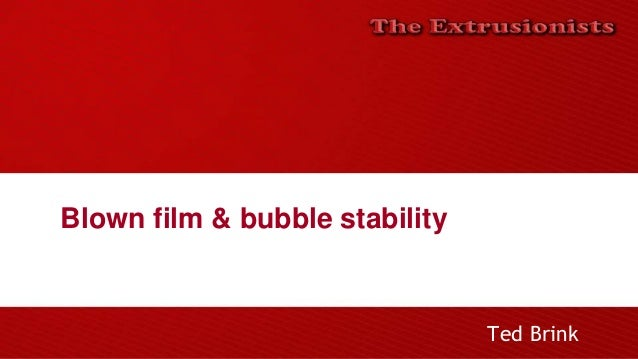 Blown film & bubble stability Ted Brink