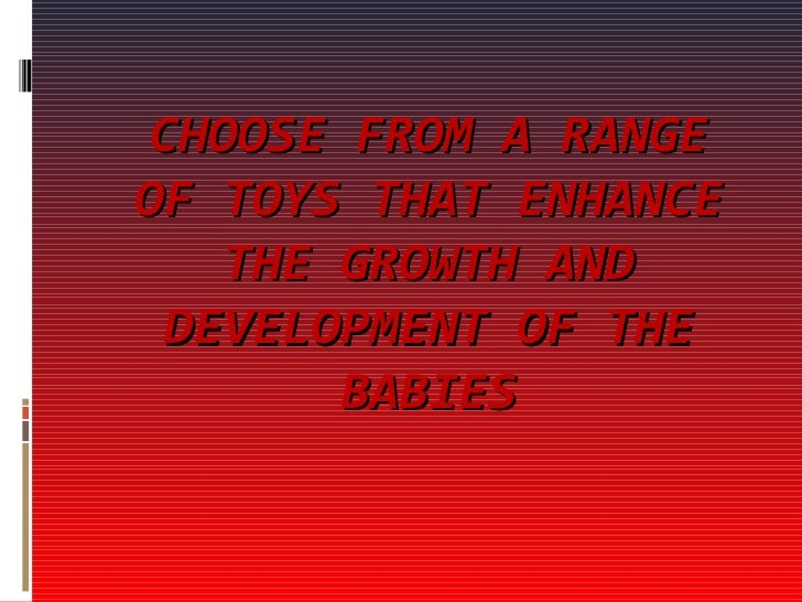 CHOOSE FROM A RANGE OF TOYS THAT ENHANCE THE GROWTH AND DEVELOPMENT OF THE BABIES