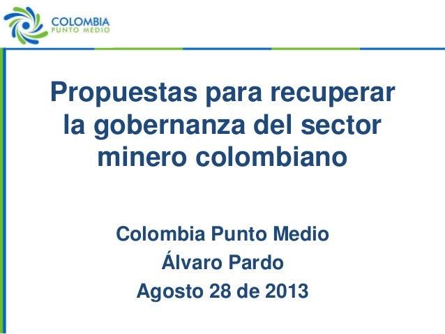 Propuestas para recuperar la gobernanza del sector minero colombiano Colombia Punto Medio Álvaro Pardo Agosto 28 de 2013