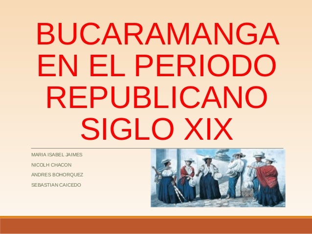 BUCARAMANGA EN EL PERIODO REPUBLICANO SIGLO XIX MARIA ISABEL JAIMES NICOLH CHACON ANDRES BOHORQUEZ SEBASTIAN CAICEDO