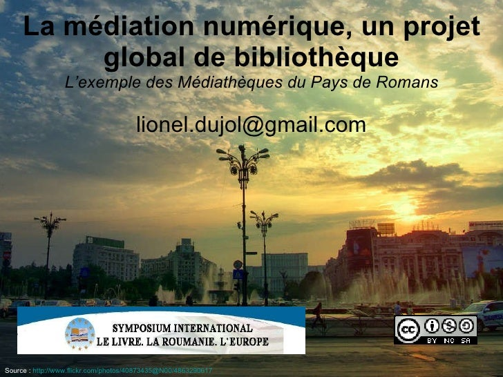 La médiation numérique, un projet global de bibliothèque L'exemple des Médiathèques du Pays de Romans [email_address] Sour...